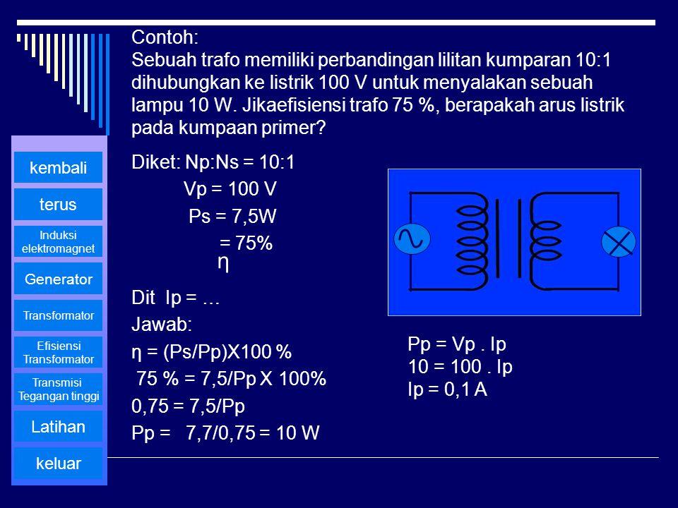 Contoh: Sebuah trafo memiliki perbandingan lilitan kumparan 10:1 dihubungkan ke listrik 100 V untuk menyalakan sebuah lampu 10 W. Jikaefisiensi trafo