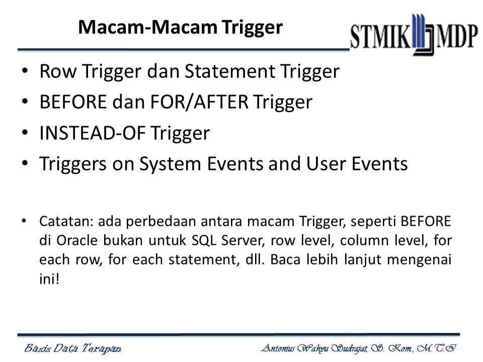 Basis Data Terapan Antonius Wahyu Sudrajat, S. Kom., M.T.I Macam-Macam Trigger • Row Trigger dan Statement Trigger • BEFORE dan FOR/AFTER Trigger • IN