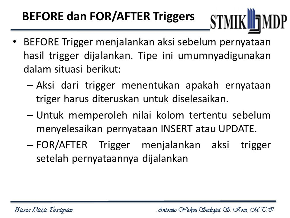 Basis Data Terapan Antonius Wahyu Sudrajat, S. Kom., M.T.I BEFORE dan FOR/AFTER Triggers • BEFORE Trigger menjalankan aksi sebelum pernyataan hasil tr