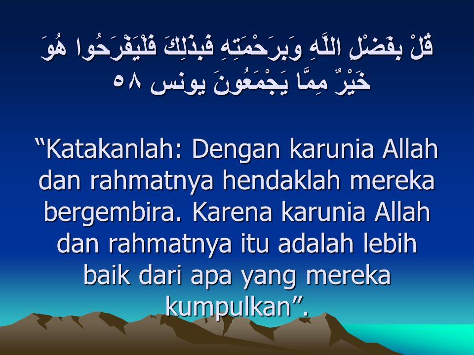 """قُلْ بِفَضْلِ اللَّهِ وَبِرَحْمَتِهِ فَبِذَلِكَ فَلْيَفْرَحُوا هُوَ خَيْرٌ مِمَّا يَجْمَعُونَ يونس ٥٨ """"Katakanlah: Dengan karunia Allah dan rahmatnya"""