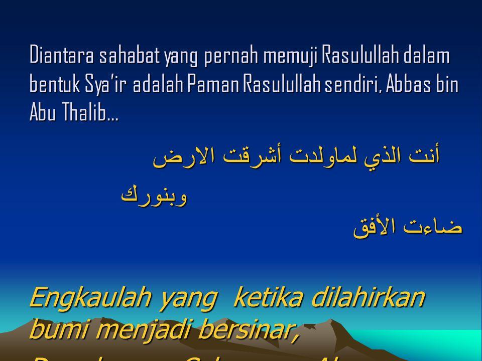 Diantara sahabat yang pernah memuji Rasulullah dalam bentuk Sya'ir adalah Paman Rasulullah sendiri, Abbas bin Abu Thalib… أنت الذي لماولدت أشرقت الارض