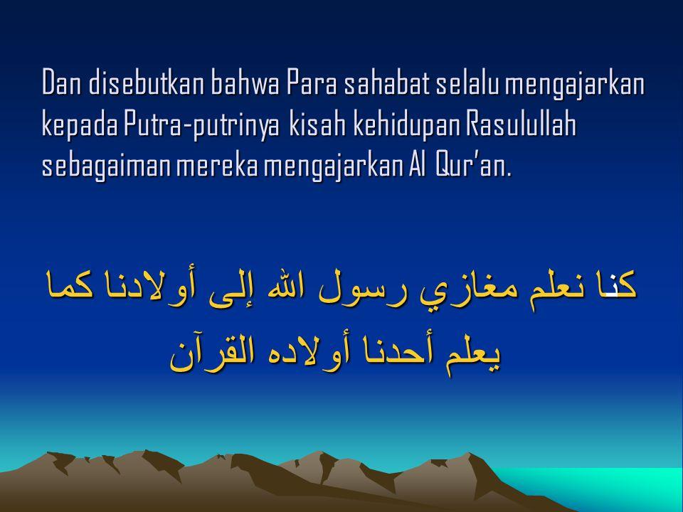 Dan disebutkan bahwa Para sahabat selalu mengajarkan kepada Putra-putrinya kisah kehidupan Rasulullah sebagaiman mereka mengajarkan Al Qur'an. كنا نعل
