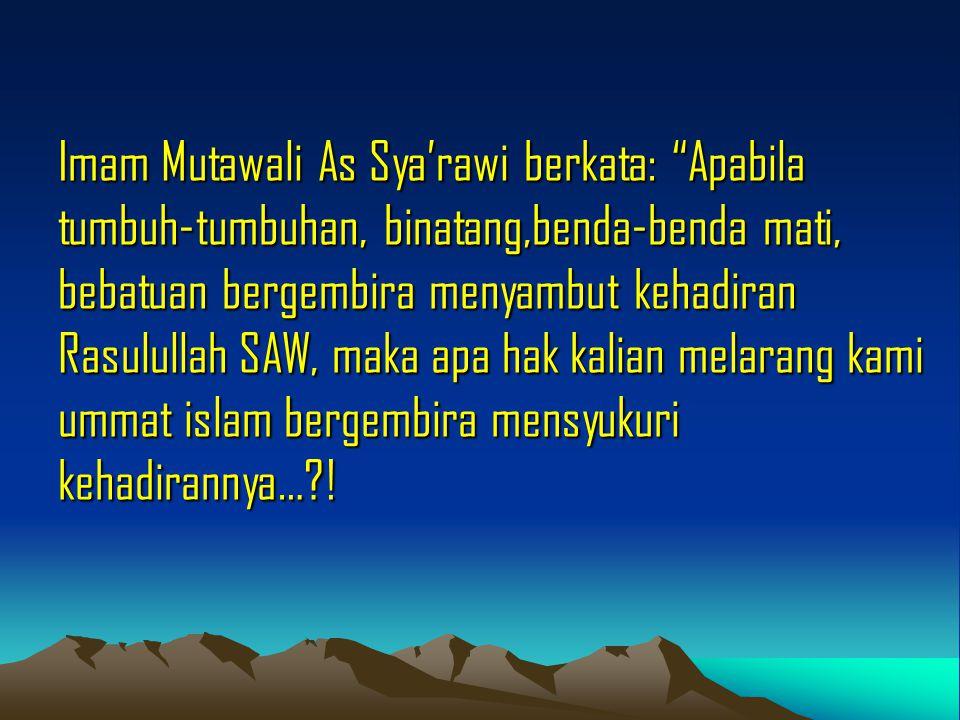 """Imam Mutawali As Sya'rawi berkata: """"Apabila tumbuh-tumbuhan, binatang,benda-benda mati, bebatuan bergembira menyambut kehadiran Rasulullah SAW, maka a"""