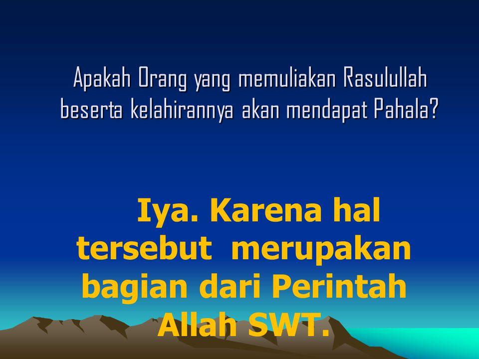 Apakah Orang yang memuliakan Rasulullah beserta kelahirannya akan mendapat Pahala? Iya. Karena hal tersebut merupakan bagian dari Perintah Allah SWT.