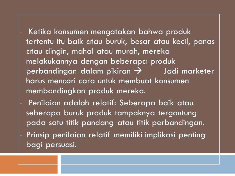 •Prinsip penilaian relatif memiliki implikasi penting untuk persuasi: Jika Anda ingin konsumen percaya produk Anda adalah kualitas tinggi, Anda harus mendapatkan mereka untuk membandingkan produk Anda dengan satu yang lebih rendah dalam kualitas.