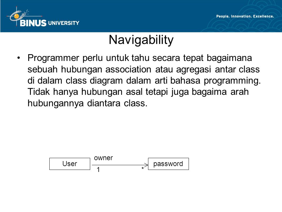 Navigability •Programmer perlu untuk tahu secara tepat bagaimana sebuah hubungan association atau agregasi antar class di dalam class diagram dalam ar