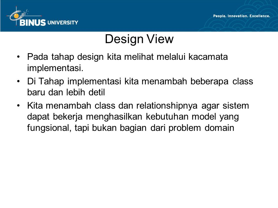 Notasi Model Pada Design View •Menuju ketahap implementasi dokumentasi dari model harus lebih tepat dan mendekati code program •Nama Class and object diambil dari nama yang akan ada didalam code program  Nama Operasi (Fungsi)Nama dan tipe parameter dan tipe pengembalian