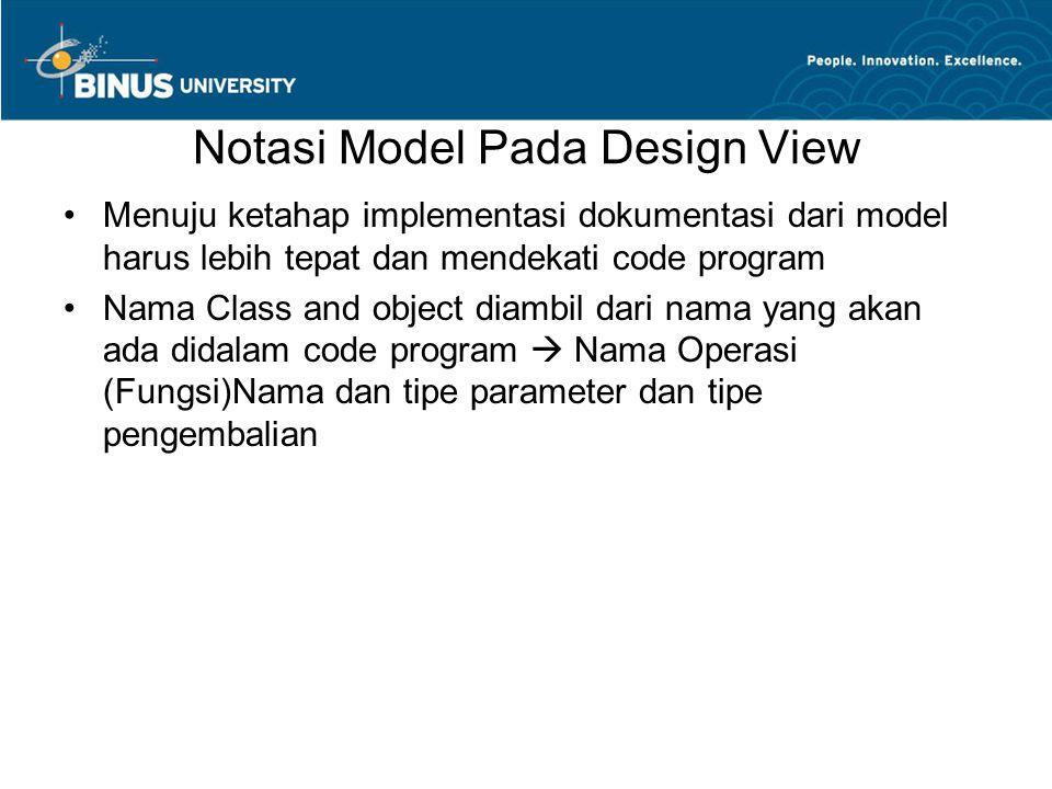 Notasi Model Pada Design View •Menuju ketahap implementasi dokumentasi dari model harus lebih tepat dan mendekati code program •Nama Class and object