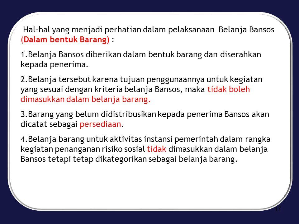 Hal-hal yang menjadi perhatian dalam pelaksanaan Belanja Bansos (Dalam bentuk Barang) : 1.Belanja Bansos diberikan dalam bentuk barang dan diserahkan
