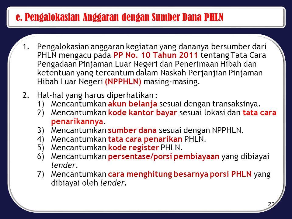 e. Pengalokasian Anggaran dengan Sumber Dana PHLN 1.Pengalokasian anggaran kegiatan yang dananya bersumber dari PHLN mengacu pada PP No. 10 Tahun 2011