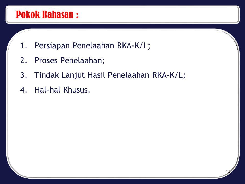 Pokok Bahasan : 1.Persiapan Penelaahan RKA-K/L; 2.Proses Penelaahan; 3.Tindak Lanjut Hasil Penelaahan RKA-K/L; 4.Hal-hal Khusus. 70