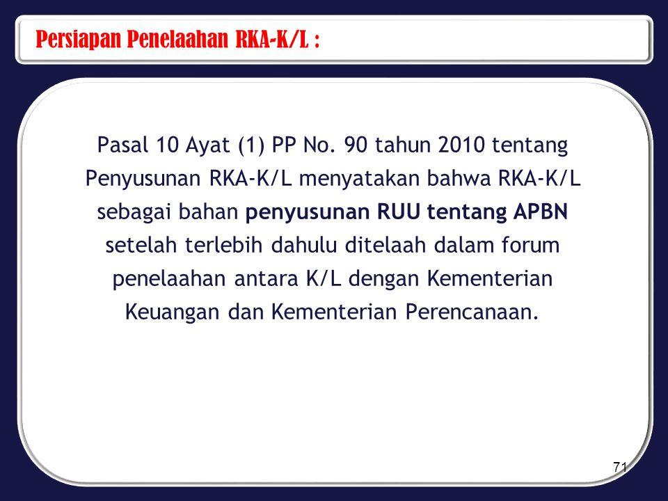 Persiapan Penelaahan RKA-K/L : Pasal 10 Ayat (1) PP No. 90 tahun 2010 tentang Penyusunan RKA-K/L menyatakan bahwa RKA-K/L sebagai bahan penyusunan RUU