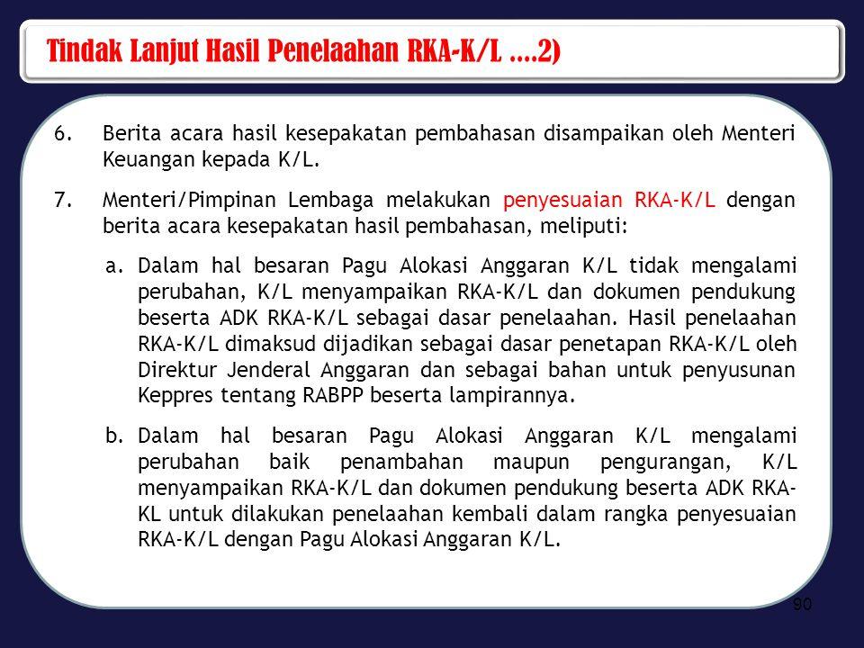 Tindak Lanjut Hasil Penelaahan RKA-K/L....2) 6.Berita acara hasil kesepakatan pembahasan disampaikan oleh Menteri Keuangan kepada K/L. 7.Menteri/Pimpi