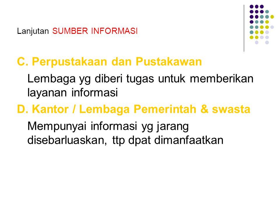 Lanjutan SUMBER INFORMASI C. Perpustakaan dan Pustakawan Lembaga yg diberi tugas untuk memberikan layanan informasi D. Kantor / Lembaga Pemerintah & s