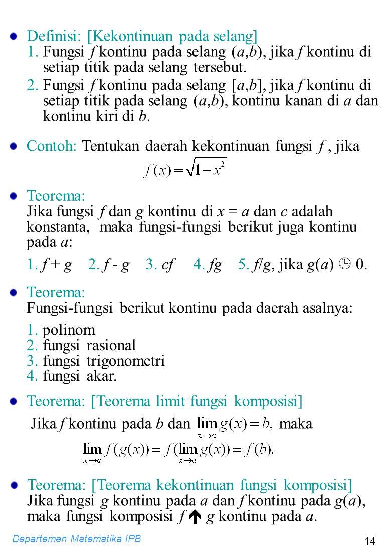 Departemen Matematika IPB 14 Contoh: Tentukan daerah kekontinuan fungsi f, jika Teorema: Jika fungsi f dan g kontinu di x = a dan c adalah konstanta,