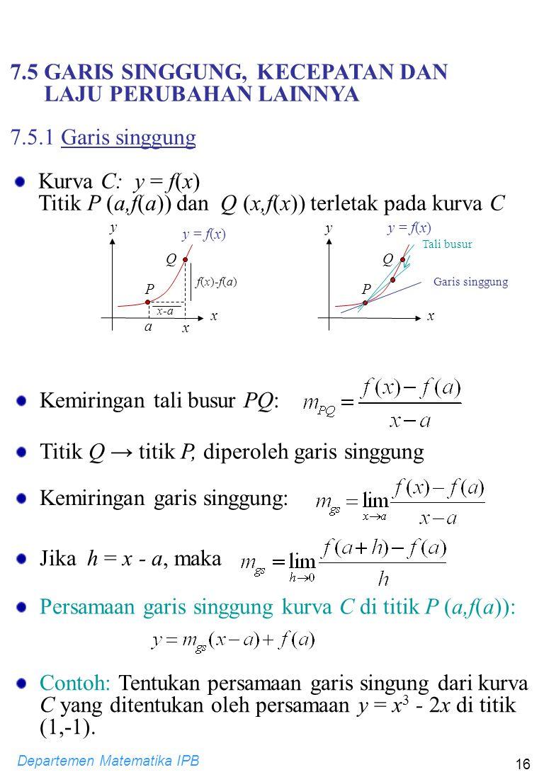 Departemen Matematika IPB 16 Kemiringan tali busur PQ: Titik Q → titik P, diperoleh garis singgung Kemiringan garis singgung: Jika h = x - a, maka Per