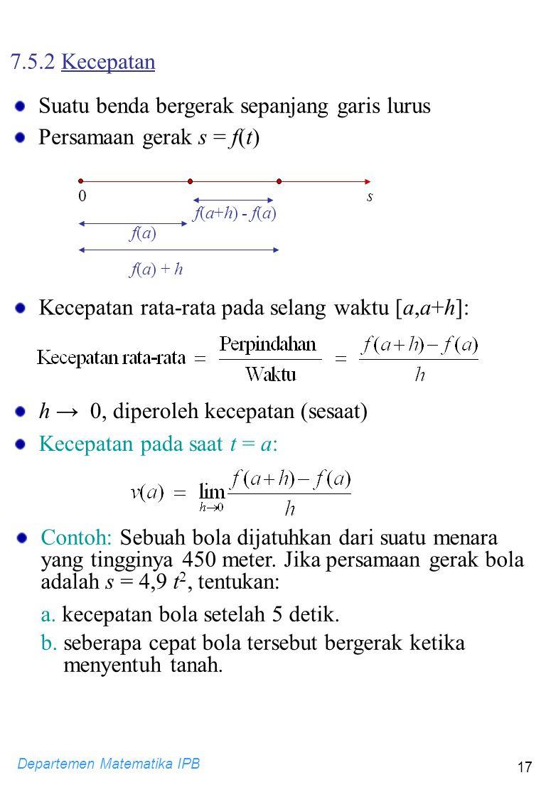 Departemen Matematika IPB 17 h → 0, diperoleh kecepatan (sesaat) Kecepatan pada saat t = a: Contoh: Sebuah bola dijatuhkan dari suatu menara yang ting