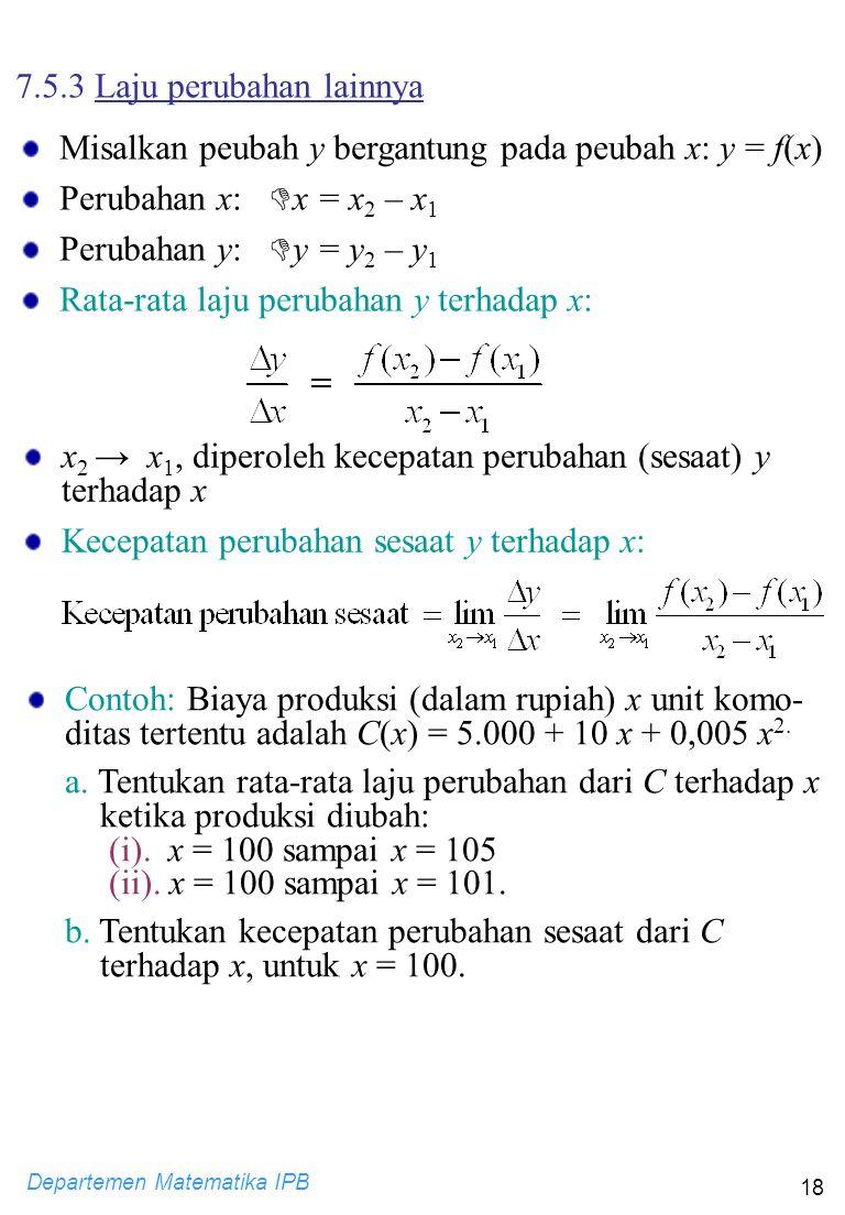 Departemen Matematika IPB 18 Contoh: Biaya produksi (dalam rupiah) x unit komo- ditas tertentu adalah C(x) = 5.000 + 10 x + 0,005 x 2. a. Tentukan rat