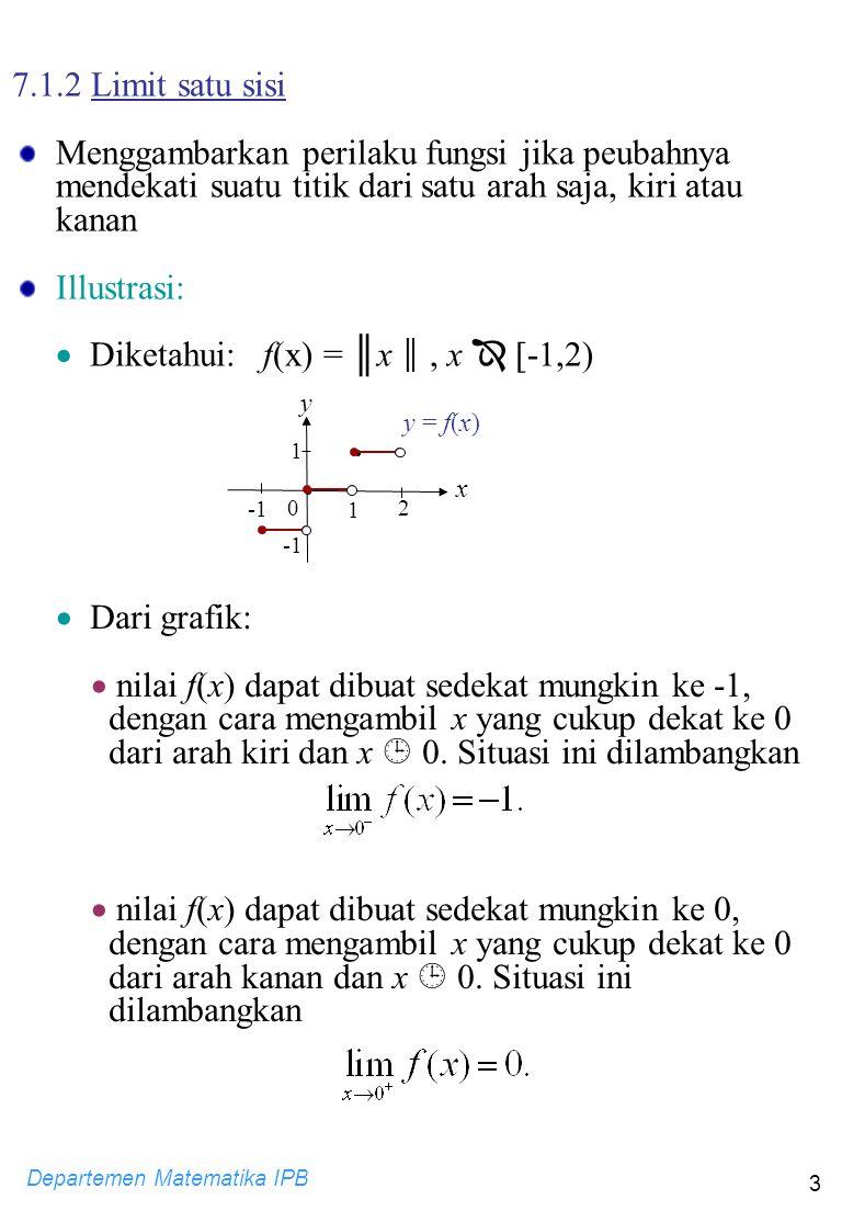 Departemen Matematika IPB 3 7.1.2 Limit satu sisi Menggambarkan perilaku fungsi jika peubahnya mendekati suatu titik dari satu arah saja, kiri atau ka