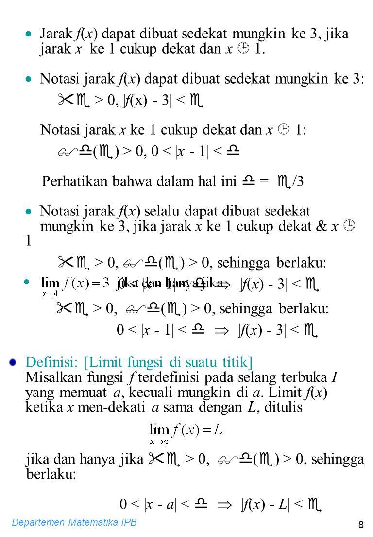 Departemen Matematika IPB 9 y y = f(x) a L x Diberikan  > 0 sebarang L+  L-  y y = f(x) a L x ada  > 0 yang berpadanan dengan  L+  L-  a+  a-  y y = f(x) a L x sehingga 0 <  x - a  <    f(x) - L  <  L+  L-  a+  a-  Contoh: Dengan menggunakan definisi  -  tentukan limit berikut.