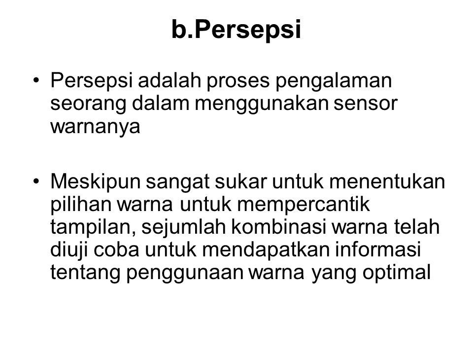 b.Persepsi •Persepsi adalah proses pengalaman seorang dalam menggunakan sensor warnanya •Meskipun sangat sukar untuk menentukan pilihan warna untuk me