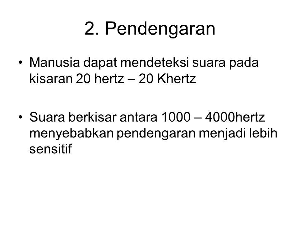 2. Pendengaran •Manusia dapat mendeteksi suara pada kisaran 20 hertz – 20 Khertz •Suara berkisar antara 1000 – 4000hertz menyebabkan pendengaran menja