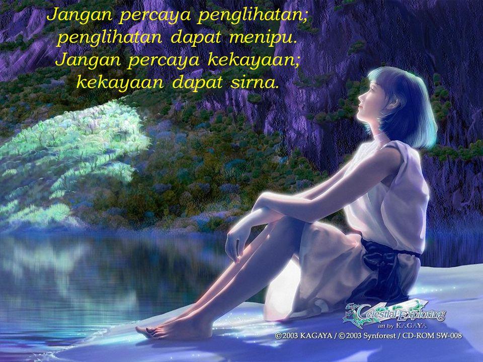 Jangan percaya penglihatan; penglihatan dapat menipu. Jangan percaya kekayaan; kekayaan dapat sirna.