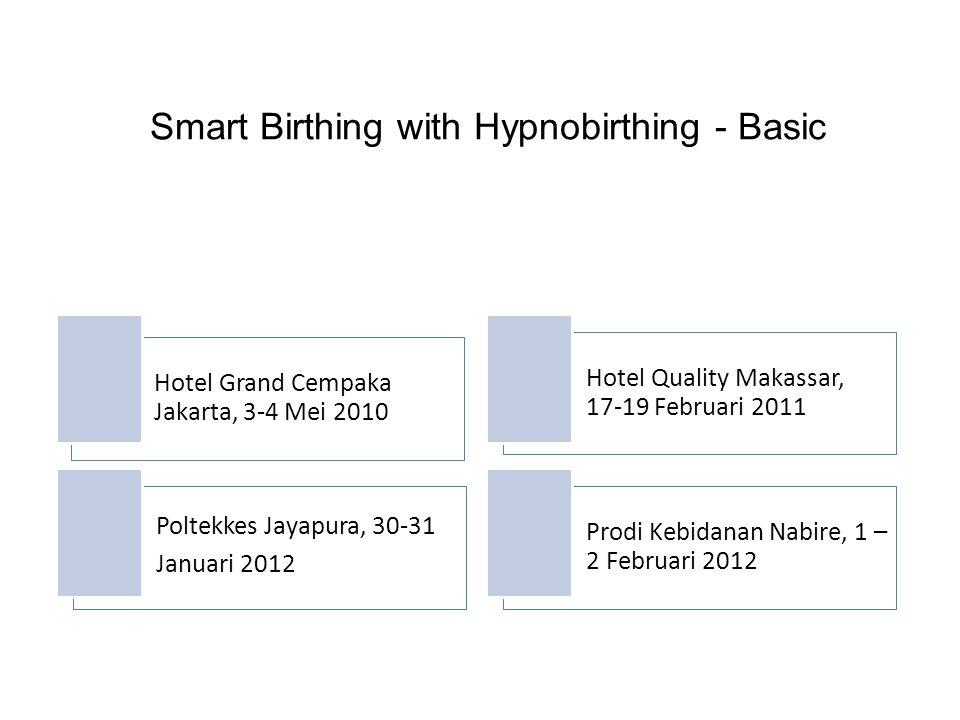 Smart Birthing with Hypnobirthing - Basic Hotel Grand Cempaka Jakarta, 3-4 Mei 2010 Hotel Quality Makassar, 17-19 Februari 2011 Poltekkes Jayapura, 30