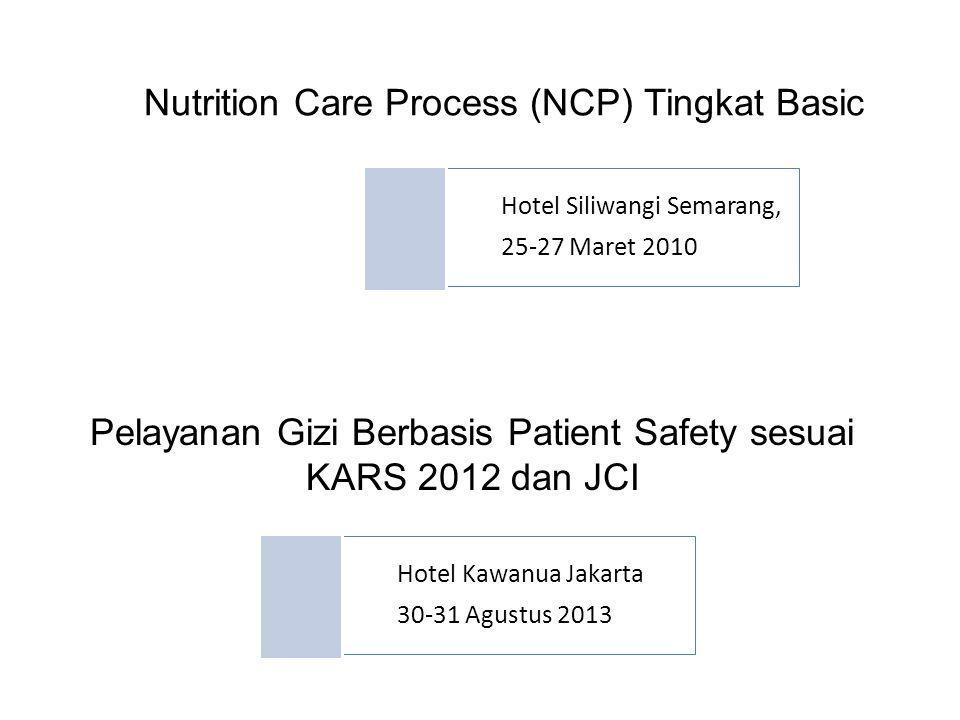 Pelayanan Gizi Berbasis Patient Safety sesuai KARS 2012 dan JCI Hotel Siliwangi Semarang, 25-27 Maret 2010 Nutrition Care Process (NCP) Tingkat Basic