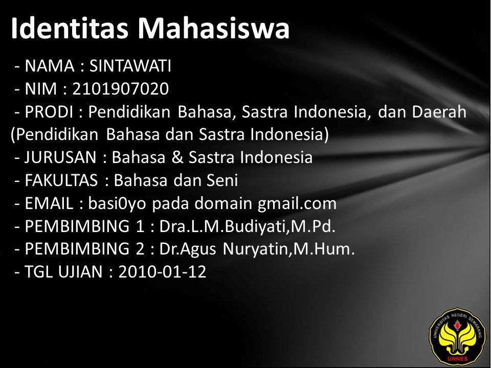 Identitas Mahasiswa - NAMA : SINTAWATI - NIM : 2101907020 - PRODI : Pendidikan Bahasa, Sastra Indonesia, dan Daerah (Pendidikan Bahasa dan Sastra Indonesia) - JURUSAN : Bahasa & Sastra Indonesia - FAKULTAS : Bahasa dan Seni - EMAIL : basi0yo pada domain gmail.com - PEMBIMBING 1 : Dra.L.M.Budiyati,M.Pd.