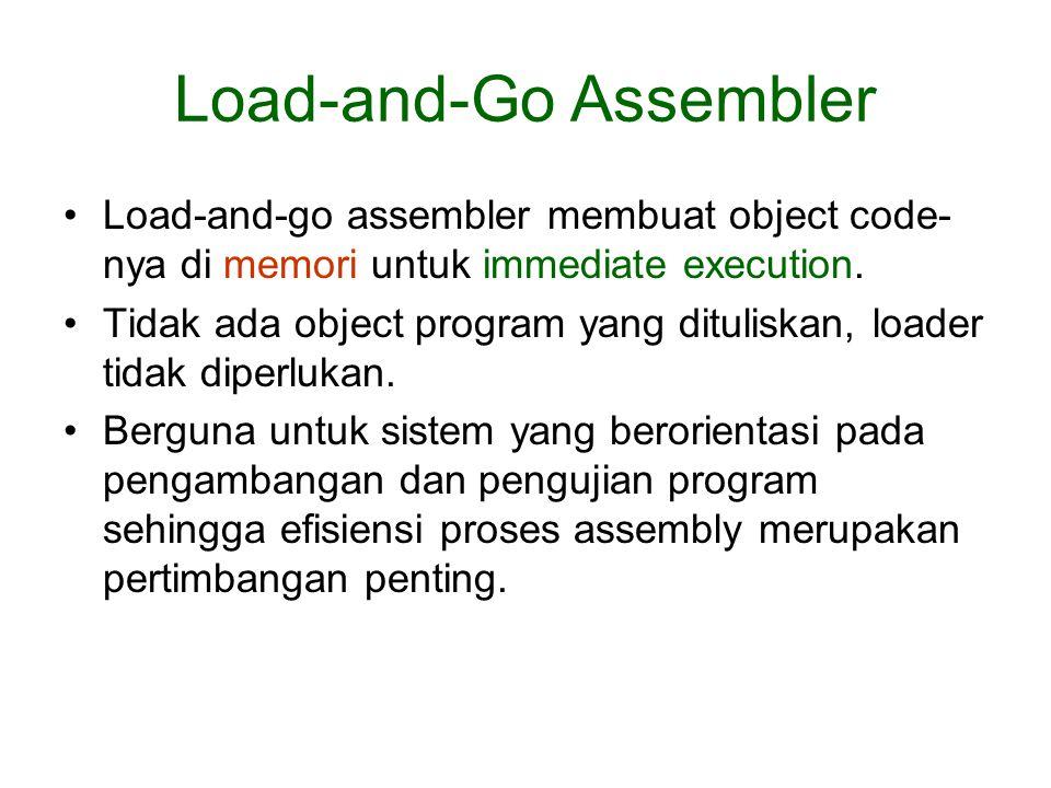Load-and-Go Assembler •Load-and-go assembler membuat object code- nya di memori untuk immediate execution. •Tidak ada object program yang dituliskan,