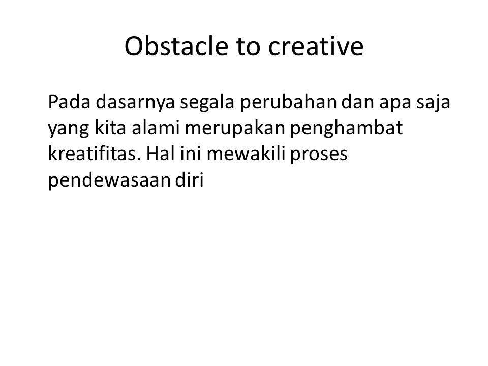 Obstacle to creative Pada dasarnya segala perubahan dan apa saja yang kita alami merupakan penghambat kreatifitas.