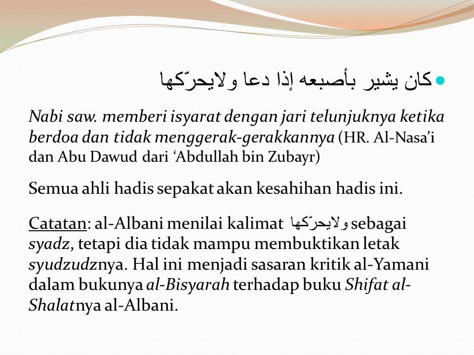  كان يشير بأصبعه إذا دعا ولايحرّكها Nabi saw. memberi isyarat dengan jari telunjuknya ketika berdoa dan tidak menggerak-gerakkannya (HR. Al-Nasa'i da
