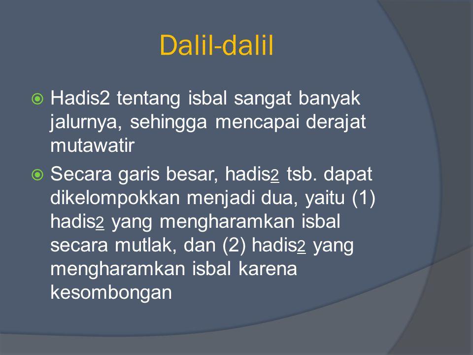 Dalil-dalil  Hadis2 tentang isbal sangat banyak jalurnya, sehingga mencapai derajat mutawatir  Secara garis besar, hadis 2 tsb. dapat dikelompokkan