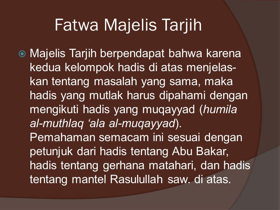 Fatwa Majelis Tarjih  Majelis Tarjih berpendapat bahwa karena kedua kelompok hadis di atas menjelas- kan tentang masalah yang sama, maka hadis yang m