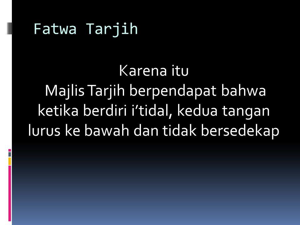 Fatwa Tarjih Karena itu Majlis Tarjih berpendapat bahwa ketika berdiri i'tidal, kedua tangan lurus ke bawah dan tidak bersedekap