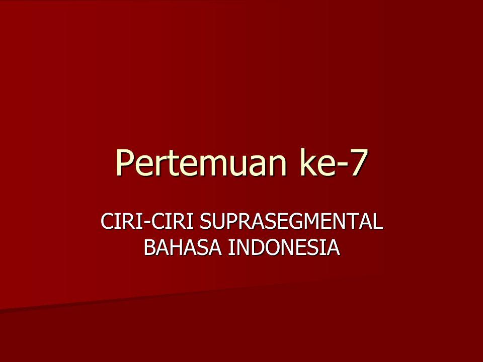 Pertemuan ke-7 CIRI-CIRI SUPRASEGMENTAL BAHASA INDONESIA