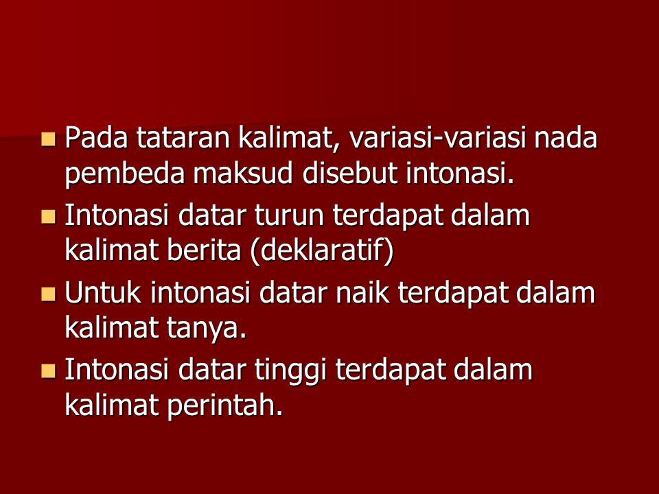  Pada tataran kalimat, variasi-variasi nada pembeda maksud disebut intonasi.  Intonasi datar turun terdapat dalam kalimat berita (deklaratif)  Untu