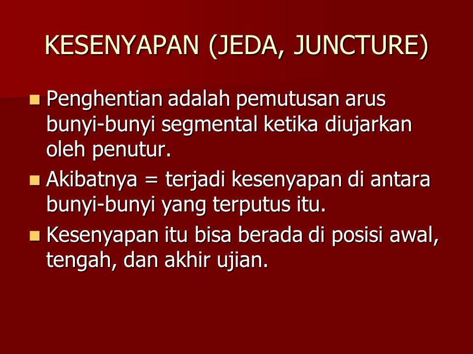 KESENYAPAN (JEDA, JUNCTURE)  Penghentian adalah pemutusan arus bunyi-bunyi segmental ketika diujarkan oleh penutur.  Akibatnya = terjadi kesenyapan