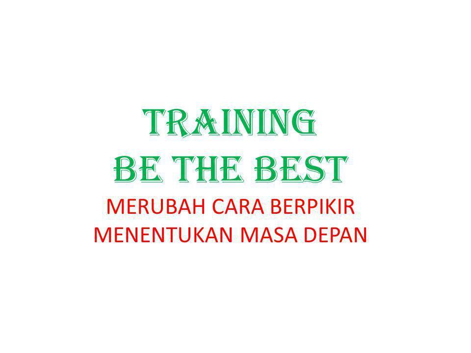 Training be the best MERUBAH CARA BERPIKIR MENENTUKAN MASA DEPAN