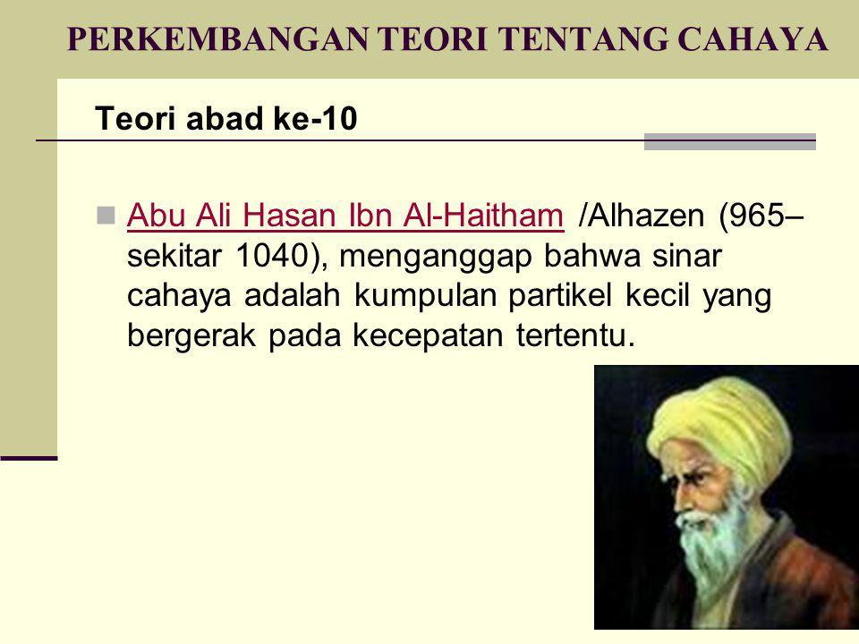 PERKEMBANGAN TEORI TENTANG CAHAYA Teori abad ke-10  Abu Ali Hasan Ibn Al-Haitham /Alhazen (965– sekitar 1040), menganggap bahwa sinar cahaya adalah k
