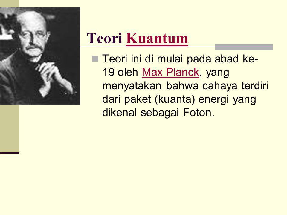 Teori KuantumKuantum  Teori ini di mulai pada abad ke- 19 oleh Max Planck, yang menyatakan bahwa cahaya terdiri dari paket (kuanta) energi yang diken