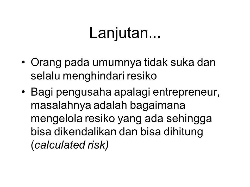 Lanjutan... •Orang pada umumnya tidak suka dan selalu menghindari resiko •Bagi pengusaha apalagi entrepreneur, masalahnya adalah bagaimana mengelola r