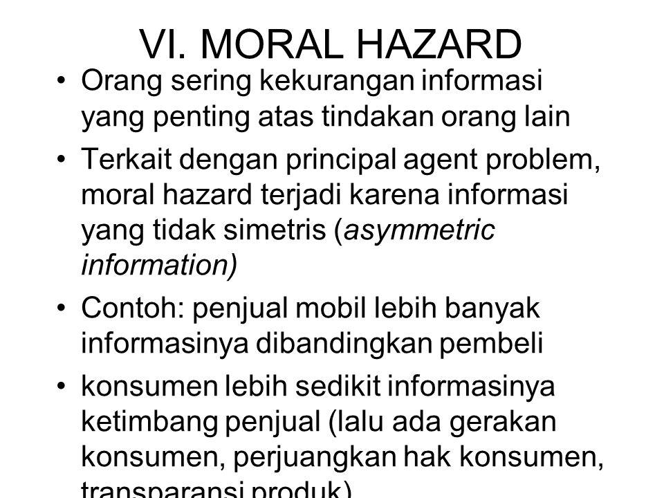 VI. MORAL HAZARD •Orang sering kekurangan informasi yang penting atas tindakan orang lain •Terkait dengan principal agent problem, moral hazard terjad