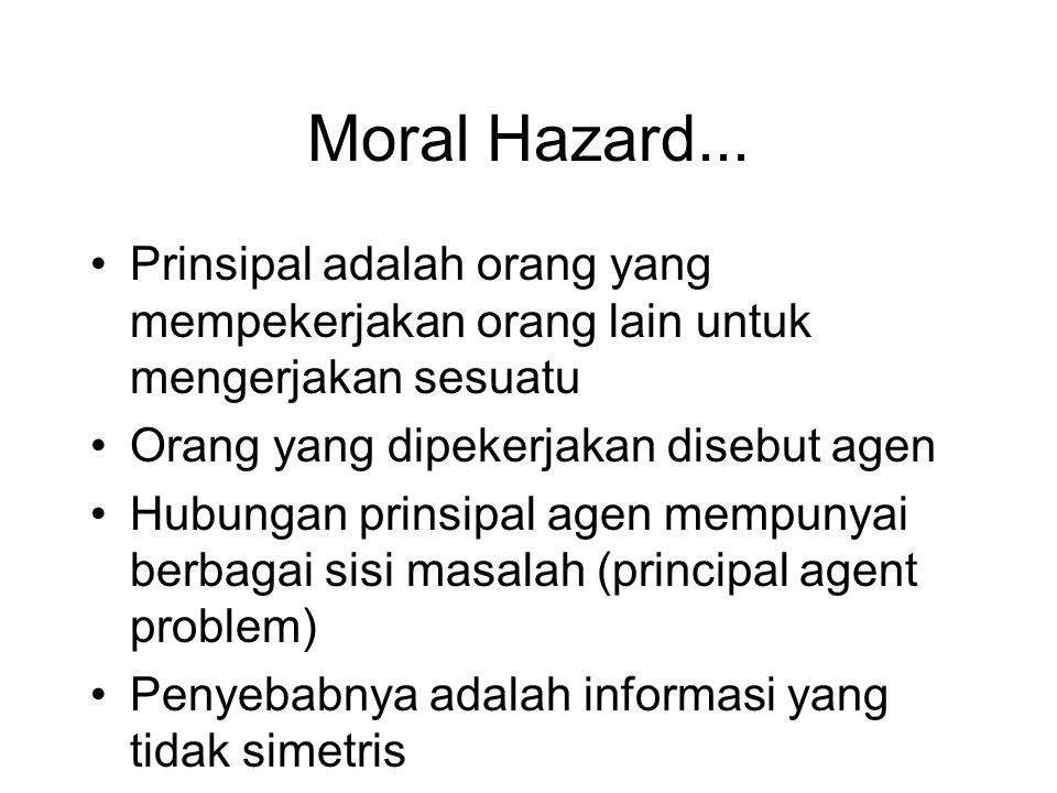 Moral Hazard... •Prinsipal adalah orang yang mempekerjakan orang lain untuk mengerjakan sesuatu •Orang yang dipekerjakan disebut agen •Hubungan prinsi