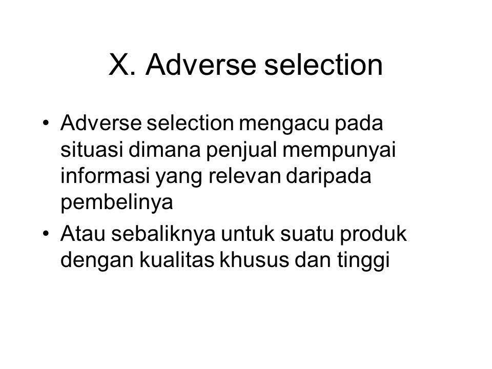 X. Adverse selection •Adverse selection mengacu pada situasi dimana penjual mempunyai informasi yang relevan daripada pembelinya •Atau sebaliknya untu