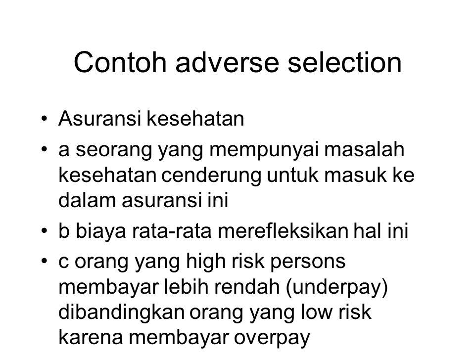 Contoh adverse selection •Asuransi kesehatan •a seorang yang mempunyai masalah kesehatan cenderung untuk masuk ke dalam asuransi ini •b biaya rata-rat