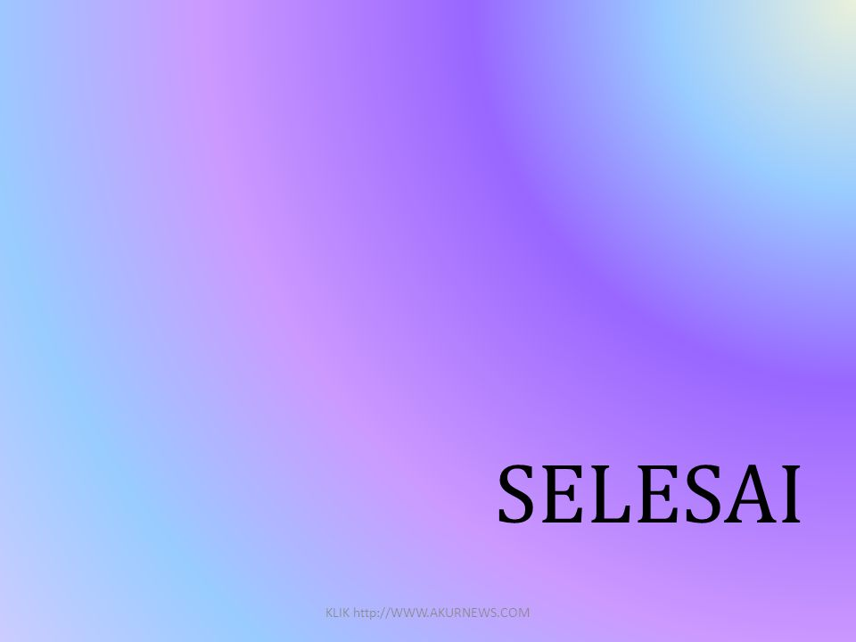 SELESAI KLIK http://WWW.AKURNEWS.COM