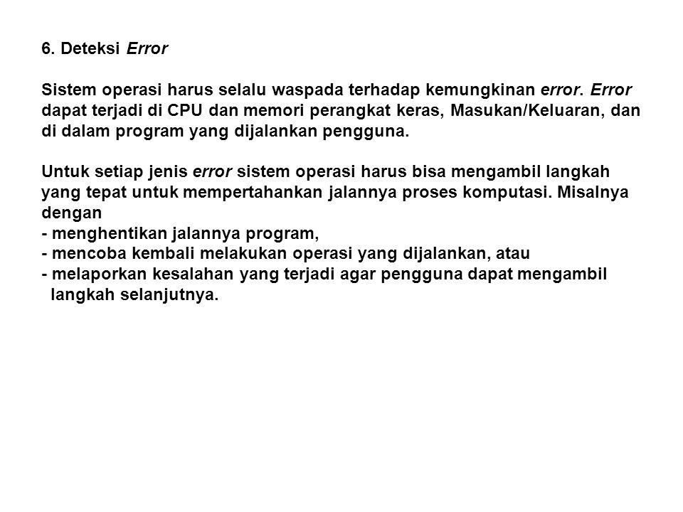 6. Deteksi Error Sistem operasi harus selalu waspada terhadap kemungkinan error. Error dapat terjadi di CPU dan memori perangkat keras, Masukan/Keluar