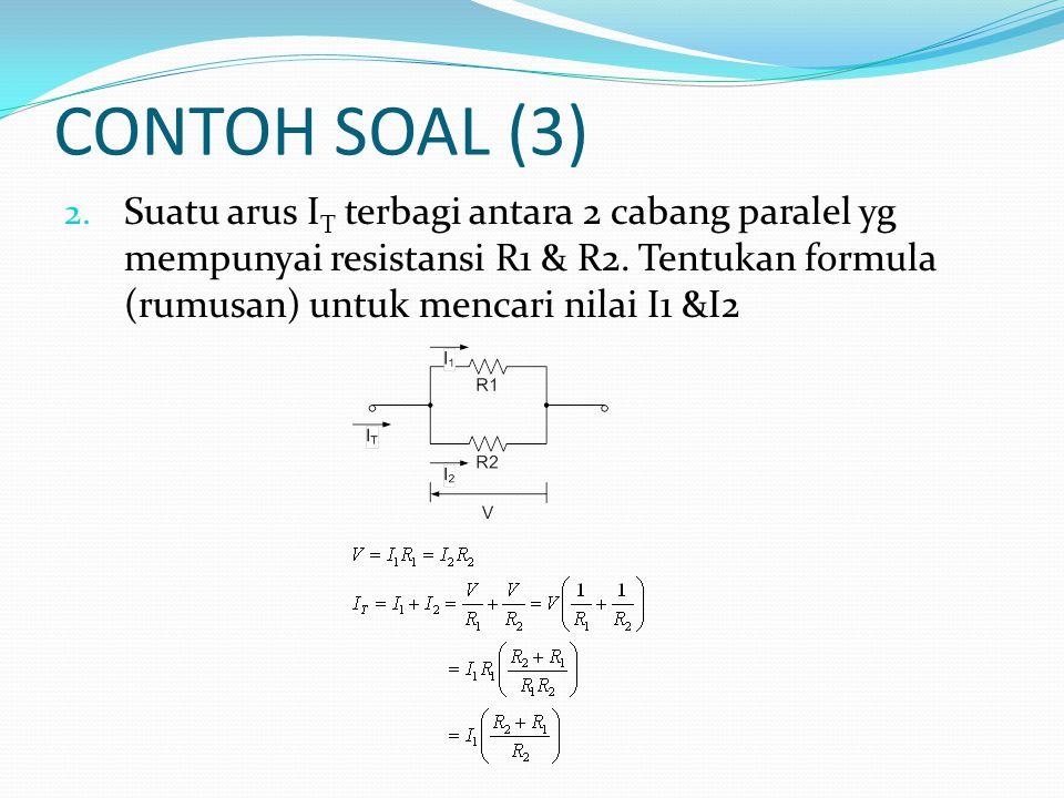 CONTOH SOAL (3) 2. Suatu arus I T terbagi antara 2 cabang paralel yg mempunyai resistansi R1 & R2. Tentukan formula (rumusan) untuk mencari nilai I1 &